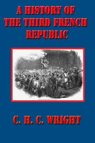 A HISTORY OF THE THIRD FRENCH REPUBLIC  by  C. H. C. WRIGHT