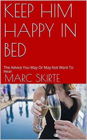 KEEP HIM HAPPY IN BED: The Advice You May Or May Not Want To Hear  by  Marc Skirte
