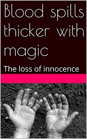 Blood spills thicker with magic: The loss of innocence  by  Brad Bleckwehl