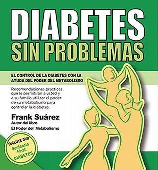 DIABETES SIN PROBLEMAS: El Control de la Diabetes con la Ayuda del Poder del Metabolismo Frank Suarez