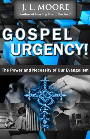 Gospel Urgency! The Power and Necessity of Our Evangelism  by  J. L. Moore
