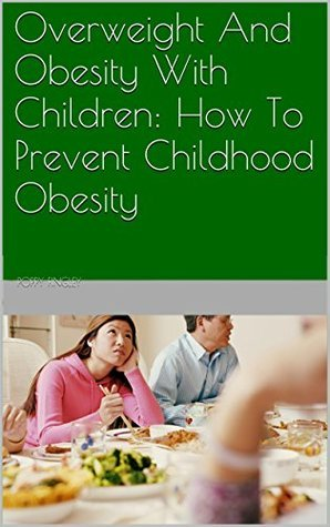 Overweight And Obesity With Children: How To Prevent Childhood Obesity  by  Poppy Fingley
