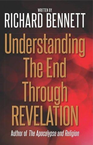 Understanding The End Through Revelation Richard Bennett