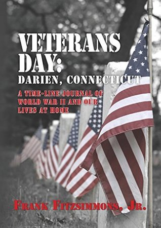 Veterans Day: Darien, Connecticut: A Time-Line Journal of World War II and Our Lives At Home. Frank Fitzsimmons