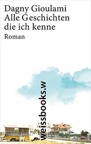 Alle Geschichten, die ich kenne: Roman  by  Dagny Gioulami