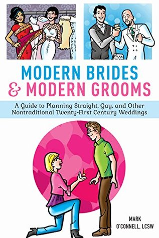Modern Brides & Modern Grooms: A Guide to Planning Straight, Gay, and Other Nontraditional Twenty-First-Century Weddings Mark OConnell