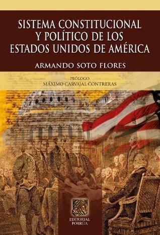 Sistema constitucional y político de los Estados Unidos de América Armando Soto Flores