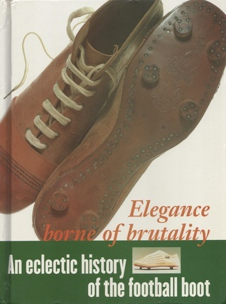Elegance Bourne of Brutality: An Eclectic History of the Football Boot Ian McArthur
