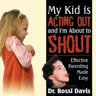 My Kid is Acting Out and I am About to Shout: Effective Parenting Made Easy  by  Rossi Davis