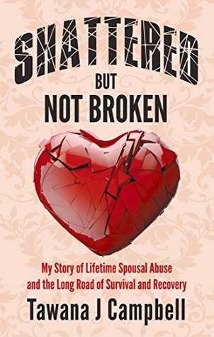 Shattered But Not Broken: My Story of Lifetime Spousal Abuse and the Long Road of Survival and Recovery  by  Tawana J. Campbell