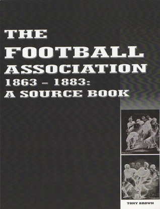 The Football Association 1863-1883: A Source Book  by  Tony Brown