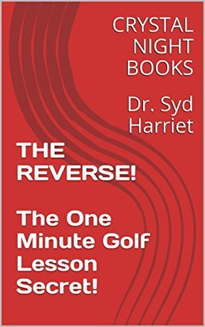THE REVERSE! The One Minute Golf Lesson Secret!: Dr. Syd Harriet  by  CRYSTAL NIGHT BOOKS