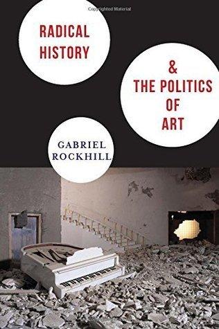 Radical History and the Politics of Art Gabriel Rockhill