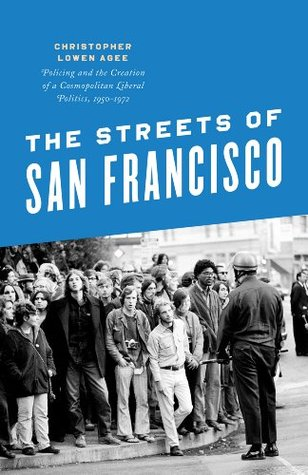 The Streets of San Francisco: Policing and the Creation of a Cosmopolitan Liberal Politics, 1950-1972  by  Christopher Lowen Agee