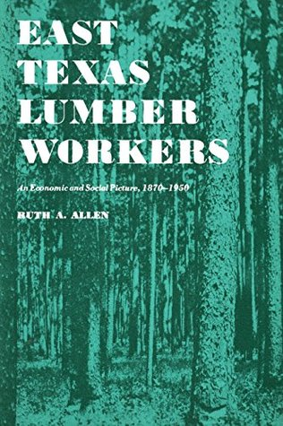 East Texas Lumber Workers: An Economic and Social Picture, 1870-1950  by  Ruth A. Allen