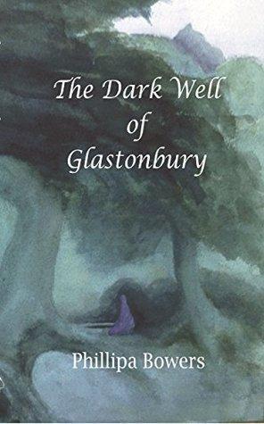 The Dark Well of Glastonbury Phillipa Bowers