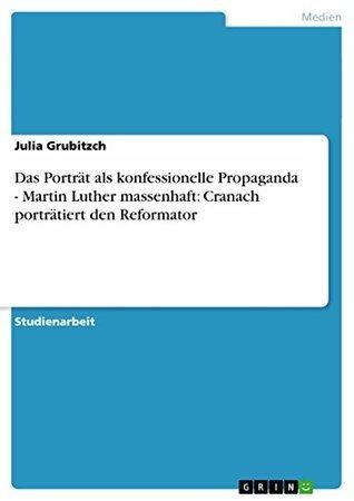 Das Porträt als konfessionelle Propaganda - Martin Luther massenhaft: Cranach porträtiert den Reformator  by  Julia Grubitzch