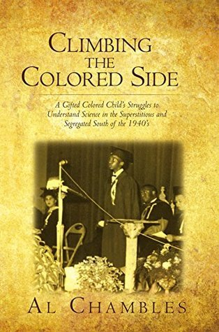 Climbing the Colored Side: A Gifted Colored Childs Struggles to Understand Science in the Superstitious and Segregated South of the 1940s  by  Al Chambles