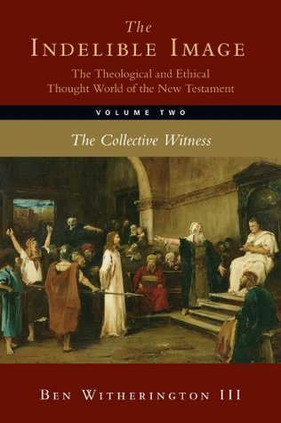 The Indelible Image: The Theological and Ethical Thought World of the New Testament, Volume Two: The Collective Witness: 2  by  Ben Witherington III
