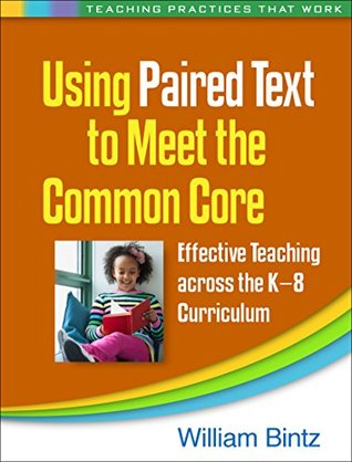 Using Paired Text to Meet the Common Core: Effective Teaching Across the K-8 Curriculum  by  William Bintz
