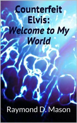 Counterfeit Elvis: Welcome to My World (Counterfeit Elvis Series)  by  Raymond D. Mason