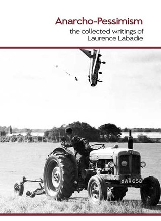 Anarcho-Pessimism: The Collected Writings of Laurence Labadie Laurence Labadie