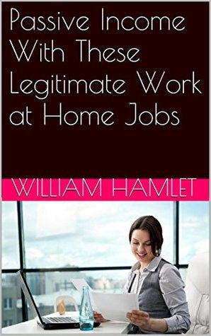 Passive Income With These Legitimate Work at Home Jobs  by  William Hamlet