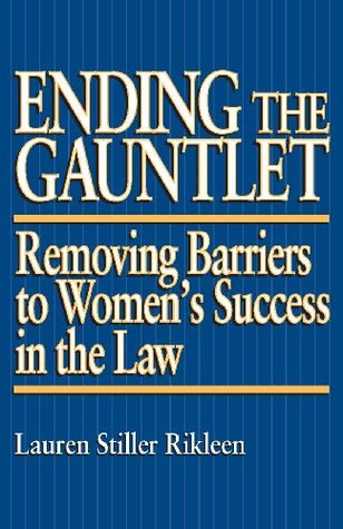 Ending the Gauntlet: Removing Barriers to Womens Success in the Law Lauren Stiller Rikleen