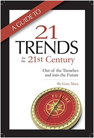 A Guide to 21 Trends for the 21st Century: Out of the Trenches and into the Future Gary Marx