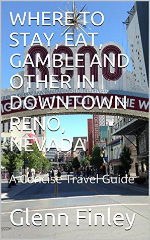 WHERE TO STAY, EAT, GAMBLE AND OTHER IN DOWNTOWN RENO, NEVADA: A Concise Travel Guide  by  Glenn Finley