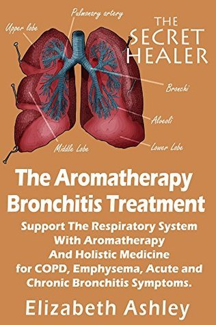 The Aromatherapy Bronchitis Treatment: Support the Respiratory System with Essential Oils and Holistic Medicine for COPD, Emphysema, Acute and Chronic Bronchitis Symptoms (The Secret Healer Book 6)  by  Elizabeth Ashley
