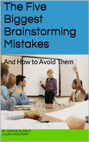 The Five Biggest Brainstorming Mistakes and How to Avoid Them Sandie Glass