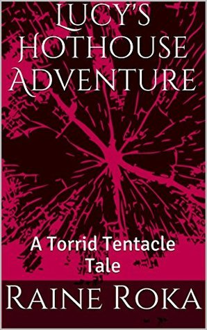 Lucys Hothouse Adventure: A Torrid Tentacle Tale  by  Raine Roka
