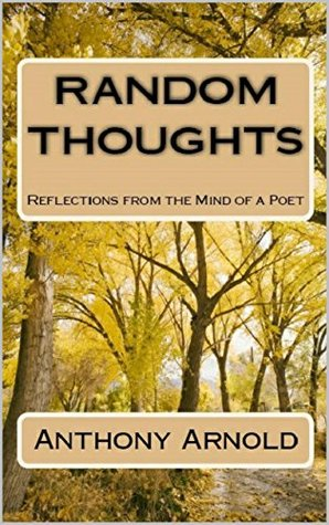 Random Thoughts: Reflections from the Mind of a Poet  by  Anthony Arnold