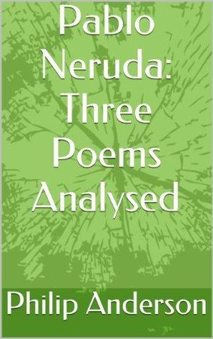 Pablo Neruda: Three Poems Analysed  by  Philip Anderson