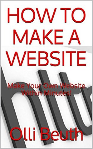 CREATE & BUILD A WEBSITE: Build & Create Your Own Website Within Minutes! (WEBSITE BUILDING Book 1) Olli Beuth