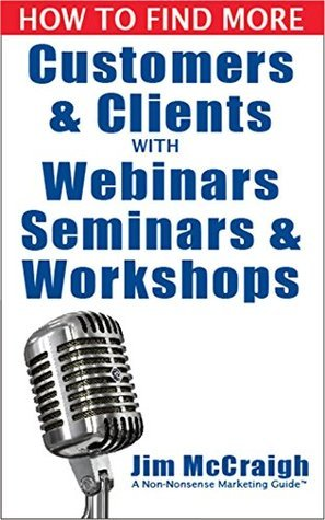 How to Find More Customers and Clients with Webinars, Seminars and Workshops  by  Jim McCraigh