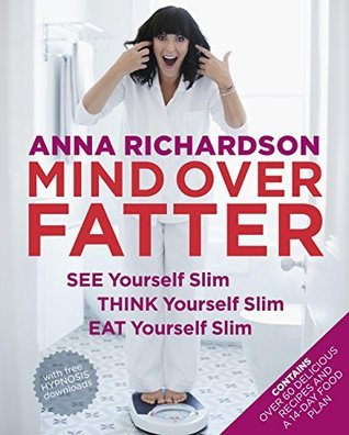Mind Over Fatter: See Yourself Slim, Think Yourself Slim, Eat Yourself Slim Anna Richardson
