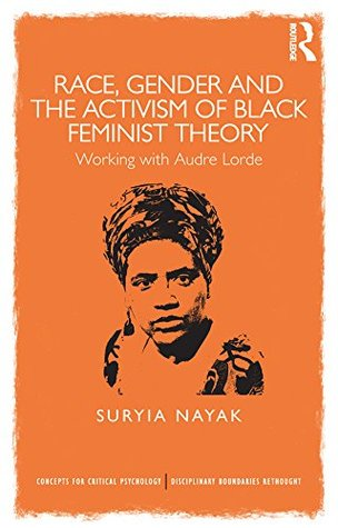 Race, Gender and the Activism of Black Feminist Theory: Working with Audre Lorde  by  Suryia Nayak