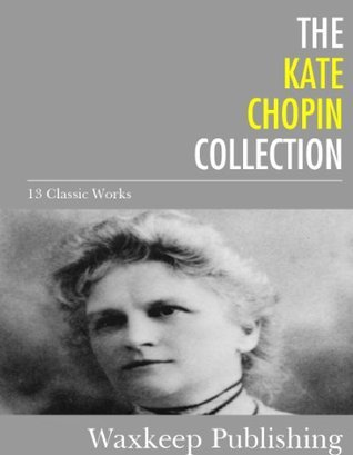The Kate Chopin Collection: 13 Classic Works  by  Kate Chopin
