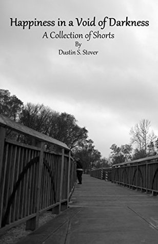 Happiness in a Void of Darkness: A Collection of Shorts Dustin Stover