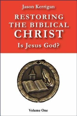 Restoring the Biblical Christ: Is Jesus God? (Restoring the Bibllical Christ Book 1) Jason Kerrigan