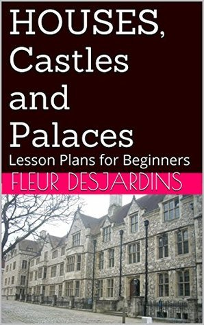 HOUSES, Castles and Palaces: Lesson Plans for Beginners (Fleur Desjardinss Lesson Plans for Beginners Book 5)  by  Fleur DESJARDINS
