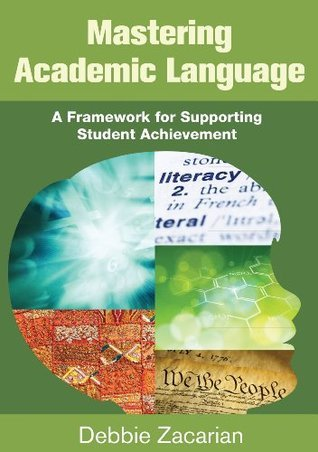 Mastering Academic Language: A Framework for Supporting Student Achievement Deborah (Debbie) E Zacarian
