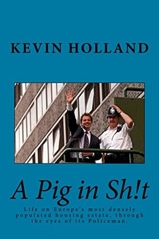 A Pig in Sh!t: Life on Europes most densely populated housing estate through the eyes of its Policeman  by  Kevin Holland