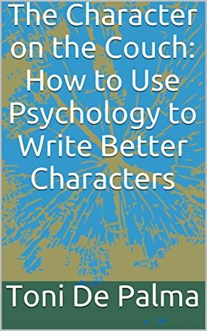 The Character on the Couch: How to Use Psychology to Write Better Characters Toni De Palma