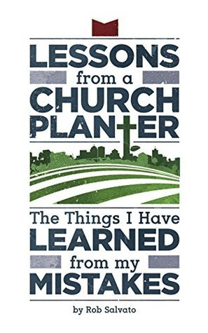 Lessons of a Church Planter: The Things I Have Learned from my Mistakes Rob Salvato