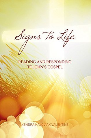 Signs to Life: Reading and Responding to Johns Gospel Kendra Haloviak Valentine