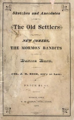 Sketches and anecdotes of the old settlers, and new comers, the Mormon bandits and Danite band  by  Col. J.M. Reid by J. M Reid