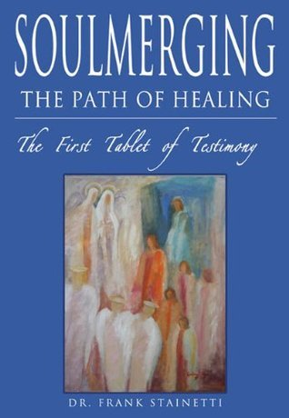 SOULMERGING: The Path of Healing, The First Tablet of Testimony  by  Dr. Frank Stainetti